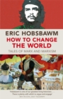 How To Change The World : Tales of Marx and Marxism - Book