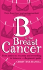 B is for Breast Cancer : From anxiety to recovery and everything in between - a beginner's guide - Book