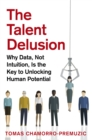 The Talent Delusion : Why Data, Not Intuition, Is the Key to Unlocking Human Potential - eBook