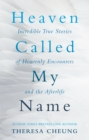 Heaven Called My Name : Incredible true stories of heavenly encounters and the afterlife - Book