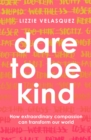 Dare to be Kind : How Extraordinary Compassion Can Transform Our World - eBook