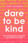 Dare to be Kind : How Extraordinary Compassion Can Transform Our World - Book