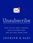 Unsubscribe : How to Kill Email Anxiety, Avoid Distractions and Get REAL Work Done - eBook