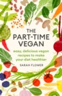 The Part-time Vegan : Easy, delicious vegan recipes to make your diet healthier - eBook