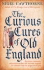 The Curious Cures Of Old England : Eccentric treatments, outlandish remedies and fearsome surgeries for ailments from the plague to the pox - eBook