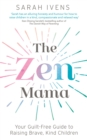 The Zen Mama : Your guilt-free guide to raising brave, kind children - eBook