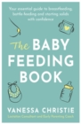 The Baby Feeding Book : Your essential guide to breastfeeding, bottle-feeding and starting solids with confidence - Book