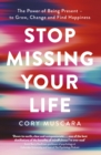 Stop Missing Your Life : The Power of Being Present   to Grow, Change and Find Happiness - eBook