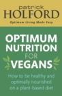Optimum Nutrition for Vegans : How to be healthy and optimally nourished on a plant-based diet