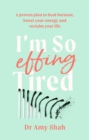 I'm So Effing Tired : A proven plan to beat burnout, boost your energy and reclaim your life - Book