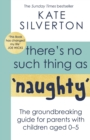 There's No Such Thing As 'Naughty' : The groundbreaking guide for parents with children aged 0-5
