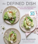 The Defined Dish : Whole30 Endorsed, Healthy and Wholesome Weeknight Recipes - eBook