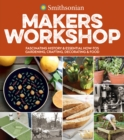 Smithsonian Makers Workshop : Fascinating History & Essential How-Tos: Gardening, Crafting, Decorating & Food - eBook