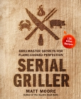 Serial Griller : Grillmaster Secrets for Flame-Cooked Perfection