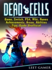 Dead Cells Game, Switch, PS4, Wiki, Runes, Achievements, Areas, Abilities, Tips, Guide Unofficial - eBook