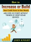 How to Increase or Build Your Credit Score in One Month : Add Over 100 Points Without The Need of Credit Repair Services - eBook