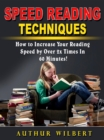 Speed Reading Techniques : How to Incrase Your Reading Speed by Over 2 Times In 60 Minutes! - eBook