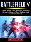Battlefield V Game, Xbox, PS4, Weapons, Vehicles, Aircraft, Cheats, Tips, Walkthrough, Guide Unofficial - eBook