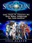 Star Ocean Integrity and Faithlessness Game, Cheats, PC, Characters, DLC, Roles, Battles, Walkthrough, Tips, Guide Unofficial - eBook