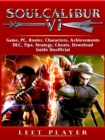 Soulcalibur VI Game, PC, Roster, Characters, Achievements, DLC, Tips, Strategy, Cheats, Download, Guide Unofficial - eBook