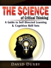 The Science of Critical Thinking : A Guide to Self Directed Learning, & Cognition Skill Sets - eBook