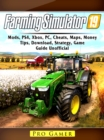 Farming Simulator 19, Mods, PS4, Xbox, PC, Cheats, Maps, Money, Tips, Download, Strategy, Game Guide Unofficial - eBook