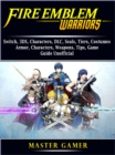 Fire Emblem Warriors, Switch, 3DS, Characters, DLC, Seals, Tiers, Costumes, Armor, Characters, Weapons, Tips, Game Guide Unofficial - eBook
