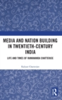 Media and Nation Building in Twentieth-Century India : Life and Times of Ramananda Chatterjee - Book