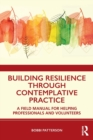 Building Resilience Through Contemplative Practice : A Field Manual for Helping Professionals and Volunteers - Book