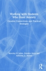 Working with Students Who Have Anxiety : Creative Connections and Practical Strategies - Book