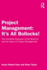 Project Management: It's All Bollocks! : The Complete Exposure of the World of, and the Value of, Project Management - Book
