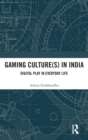 Gaming Culture(s) in India : Digital Play in Everyday Life - Book