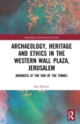Archaeology, Heritage and Ethics in the Western Wall Plaza, Jerusalem : Darkness at the End of the Tunnel - Book