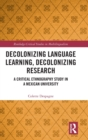 Decolonizing Language Learning, Decolonizing Research : A Critical Ethnography Study in a Mexican University - Book