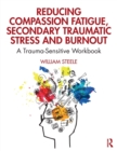 Reducing Compassion Fatigue, Secondary Traumatic Stress, and Burnout : A Trauma-Sensitive Workbook - Book