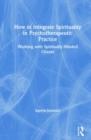 How to Integrate Spirituality in Psychotherapeutic Practice : Working with Spiritually-Minded Clients - Book