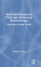 Reflective Practice in Child and Adolescent Psychotherapy : Listening to Young People - Book