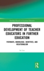 Professional Development of Teacher Educators in Further Education : Pathways, Knowledge, Identities and Vocationalism - Book
