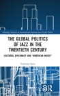 "The Global Politics of Jazz in the Twentieth Century : Cultural Diplomacy and ""American Music"" - Book"
