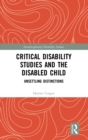 Critical Disability Studies and the Disabled Child : Unsettling Distinctions - Book
