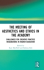 The Meeting of Aesthetics and Ethics in the Academy : Challenges for Creative Practice Researchers in Higher Education - Book