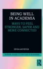 Being Well in Academia : Ways to Feel Stronger, Safer and More Connected - Book