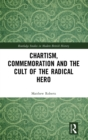 Chartism, Commemoration and the Cult of the Radical Hero - Book