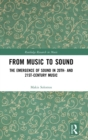 From Music to Sound : The Emergence of Sound in 20th- and 21st-Century Music - Book