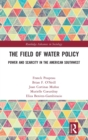 The Field of Water Policy : Power and Scarcity in the American Southwest - Book