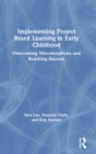 Implementing Project Based Learning in Early Childhood : Overcoming Misconceptions and Reaching Success - Book