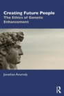 Creating Future People : The Ethics of Genetic Enhancement - Book
