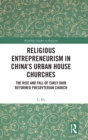Religious Entrepreneurism in China's Urban House Churches : The Rise and Fall of Early Rain Presbyterian Reformed Church - Book