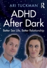 ADHD After Dark : Better Sex Life, Better Relationship - Book