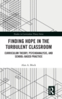 Finding Hope in the Turbulent Classroom : Curriculum Theory, Psychoanalysis, and School-Based Practice - Book